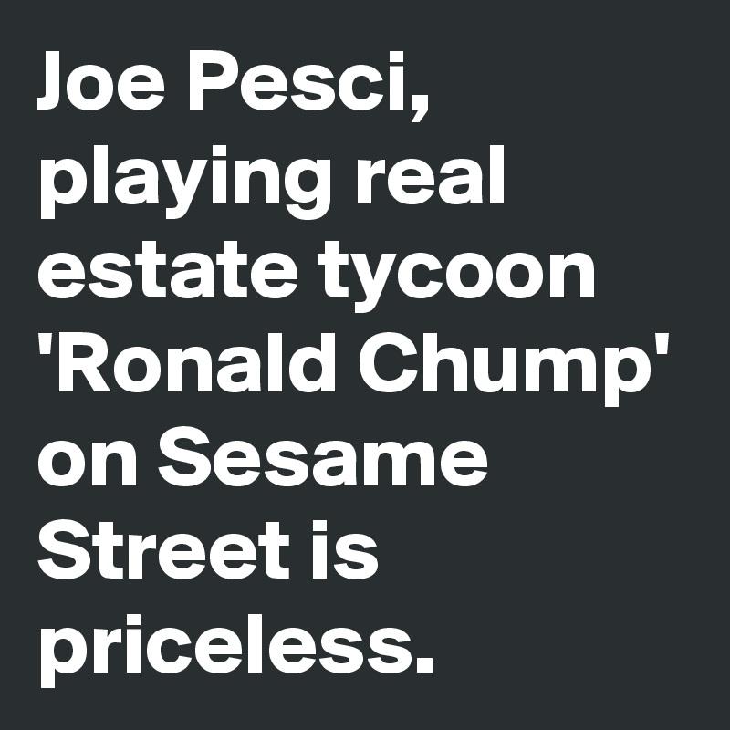Joe Pesci, playing real estate tycoon 'Ronald Chump' on Sesame Street is priceless.