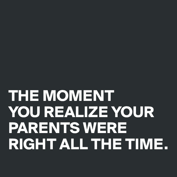 THE MOMENT  YOU REALIZE YOUR PARENTS WERE RIGHT ALL THE TIME.