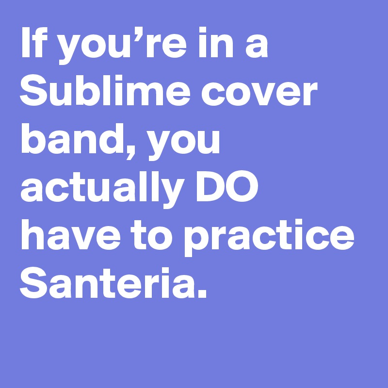 If you're in a Sublime cover band, you actually DO have to practice