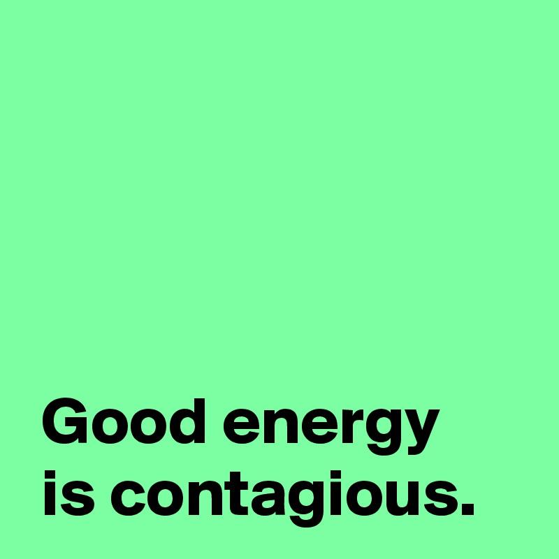 Good energy   is contagious.