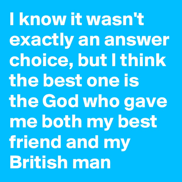I know it wasn't exactly an answer choice, but I think the best one is the God who gave me both my best friend and my British man
