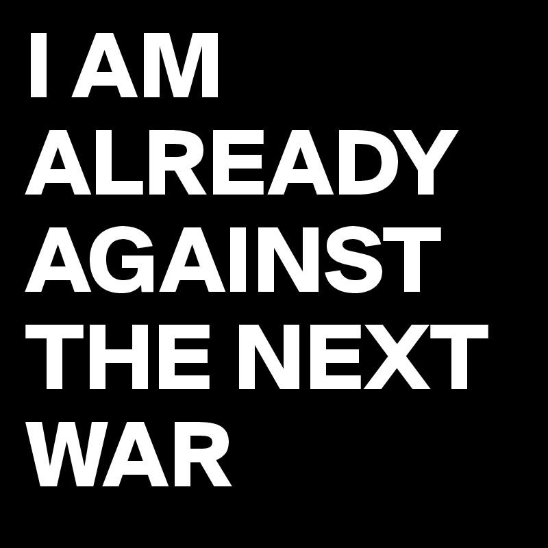 I AM ALREADY AGAINST THE NEXT WAR