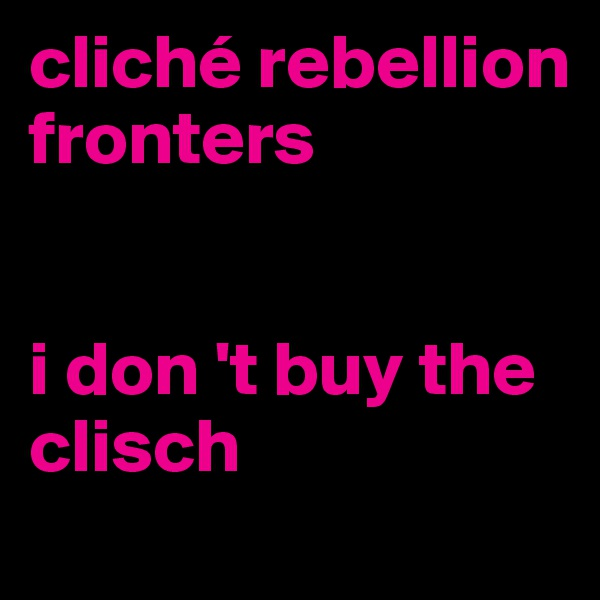 cliché rebellion fronters   i don 't buy the clisch
