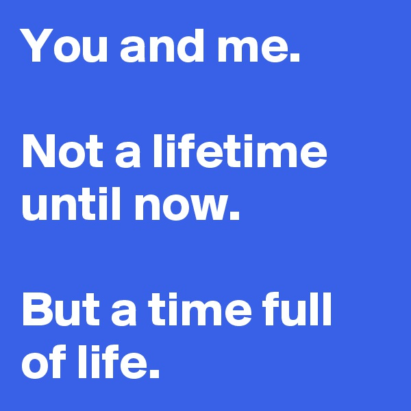 You and me.  Not a lifetime until now.  But a time full of life.