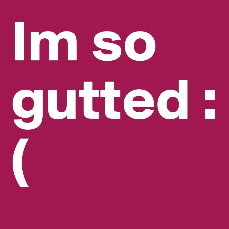 Im so gutted :(