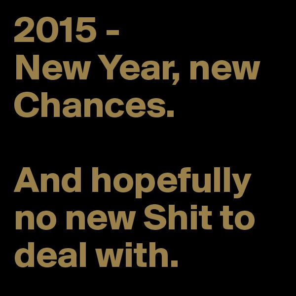 2015 - New Year, new Chances.  And hopefully no new Shit to deal with.