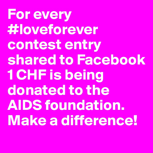 For every #loveforever contest entry shared to Facebook 1 CHF is being donated to the AIDS foundation. Make a difference!