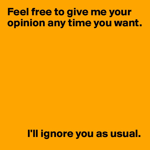 Feel free to give me your opinion any time you want.                                                                           I'll ignore you as usual.