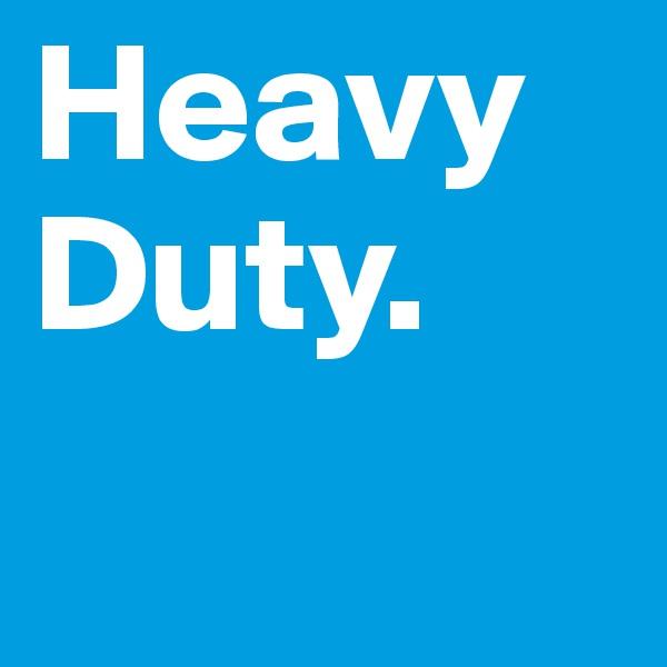 Heavy Duty.