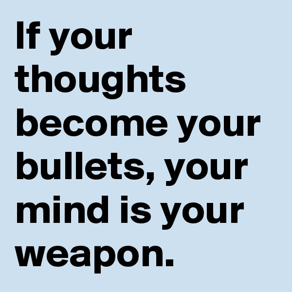 If your thoughts become your bullets, your mind is your weapon.