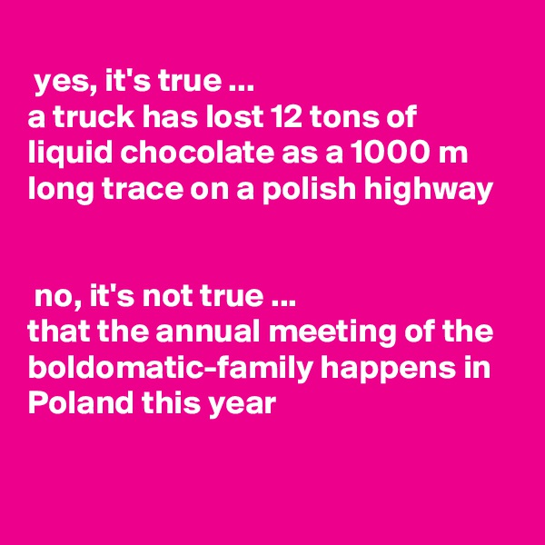 yes, it's true ...  a truck has lost 12 tons of  liquid chocolate as a 1000 m long trace on a polish highway    no, it's not true ... that the annual meeting of the boldomatic-family happens in Poland this year