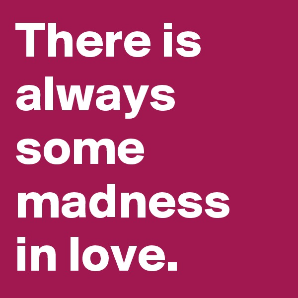 There is always some madness in love.
