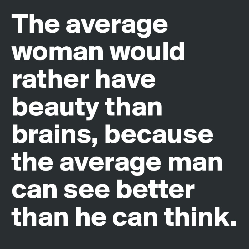 beauty is better than brains The average woman would rather have beauty than brains, because the average man can see better than he can think  for women it is better to be beautiful than to be really smart.