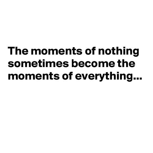 The moments of nothing sometimes become the moments of everything...