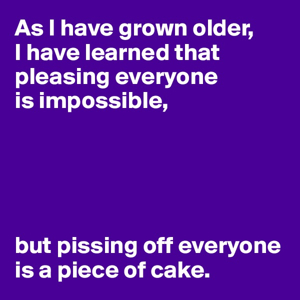 As I have grown older, I have learned that pleasing everyone  is impossible,      but pissing off everyone is a piece of cake.