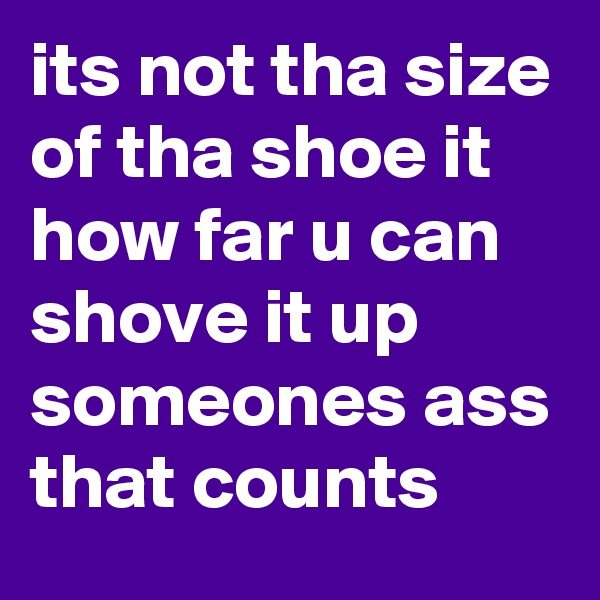 its not tha size of tha shoe it how far u can shove it up someones ass that counts
