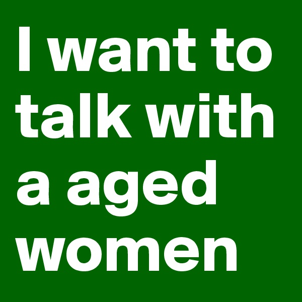 I want to talk with a aged women