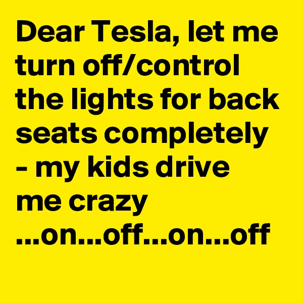 Dear Tesla, let me turn off/control the lights for back seats completely - my kids drive me crazy ...on...off...on...off