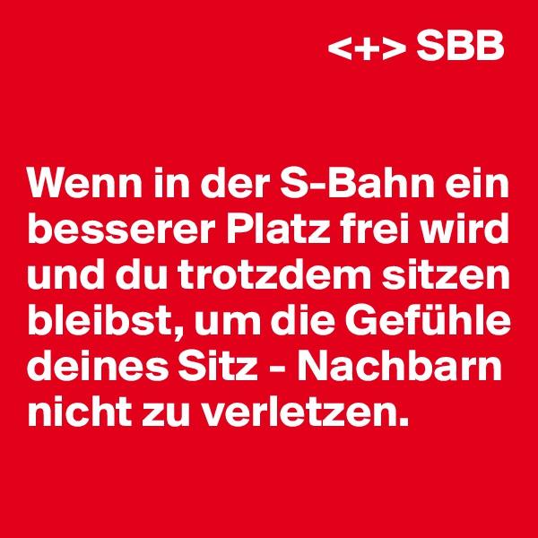 <+> SBB   Wenn in der S-Bahn ein besserer Platz frei wird und du trotzdem sitzen bleibst, um die Gefühle deines Sitz - Nachbarn nicht zu verletzen.