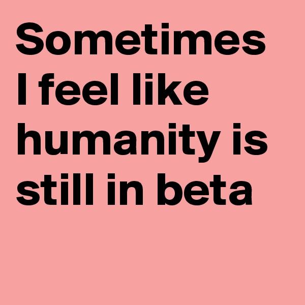 Sometimes I feel like humanity is still in beta