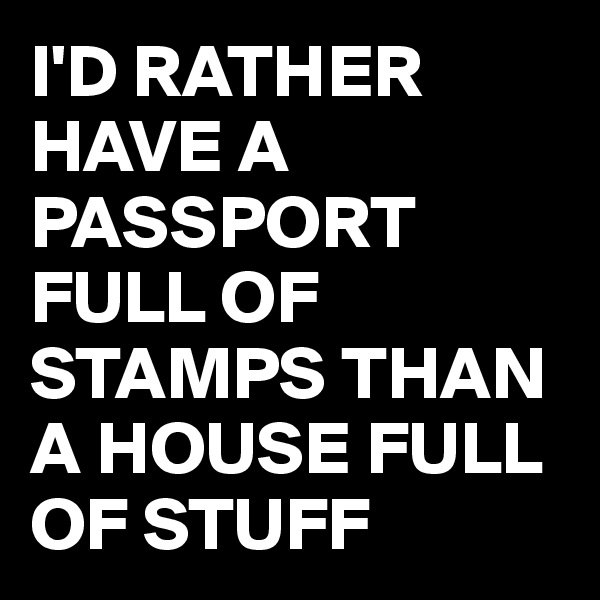 I'D RATHER HAVE A PASSPORT FULL OF STAMPS THAN A HOUSE FULL OF STUFF