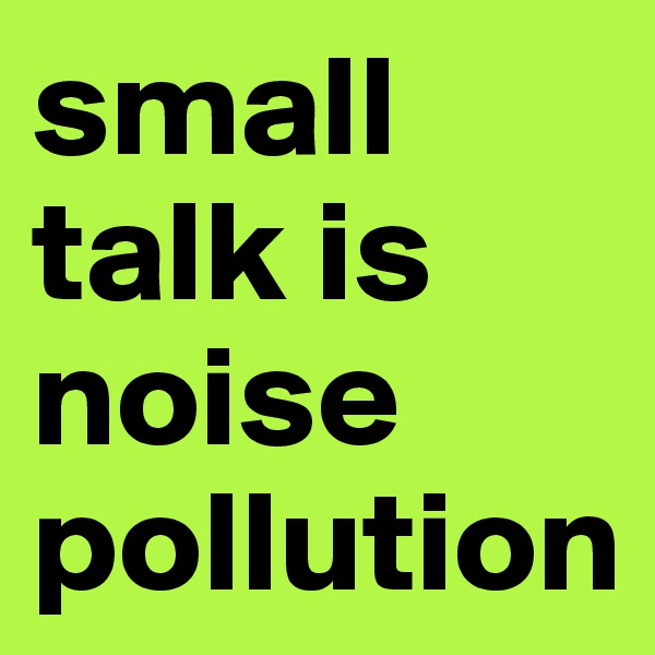 small talk is noise pollution
