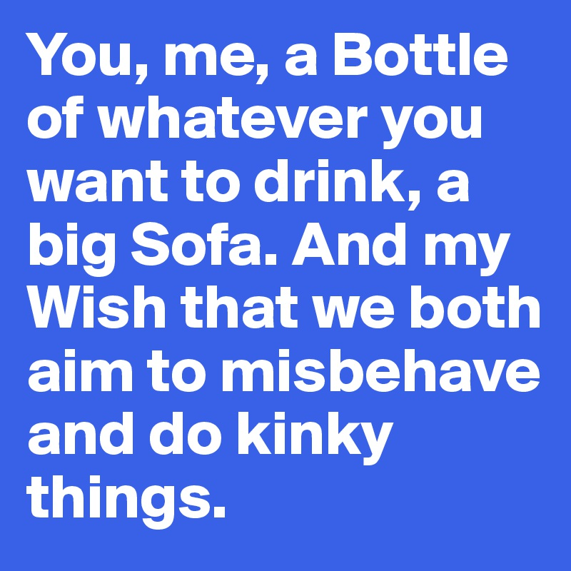 You, me, a Bottle of whatever you want to drink, a big Sofa. And my Wish that we both aim to misbehave and do kinky things.