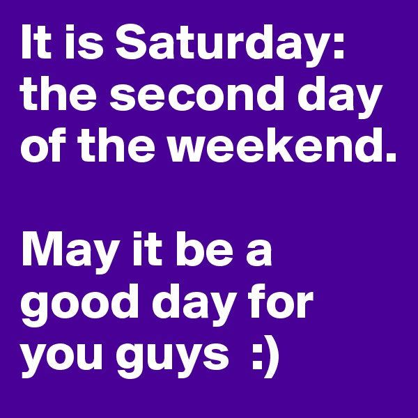 It is Saturday: the second day of the weekend.   May it be a good day for you guys  :)