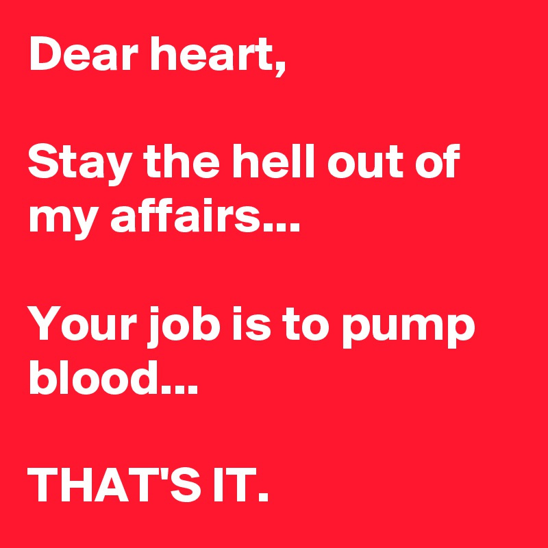 Dear heart,  Stay the hell out of my affairs...  Your job is to pump blood...  THAT'S IT.