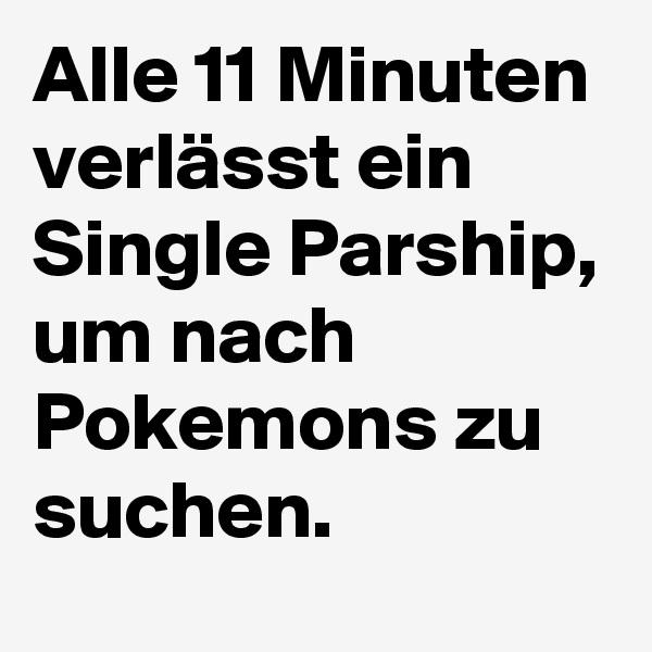 Alle 11 Minuten verlässt ein Single Parship, um nach Pokemons zu suchen.