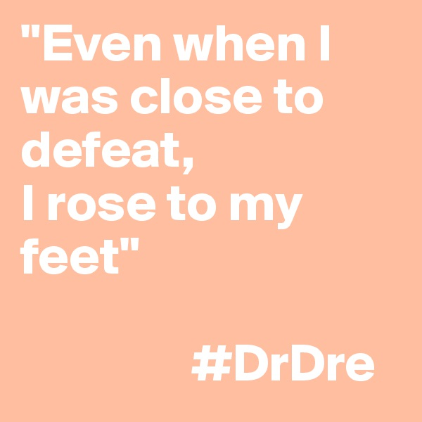 """Even when I was close to defeat, I rose to my feet""                  #DrDre"