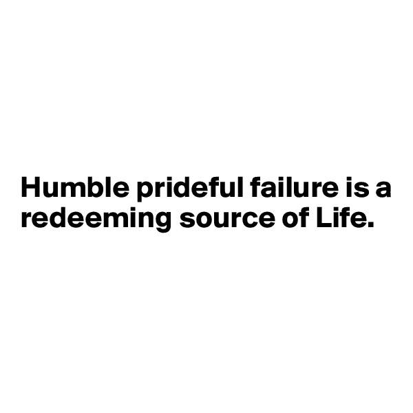 Humble prideful failure is a redeeming source of Life.
