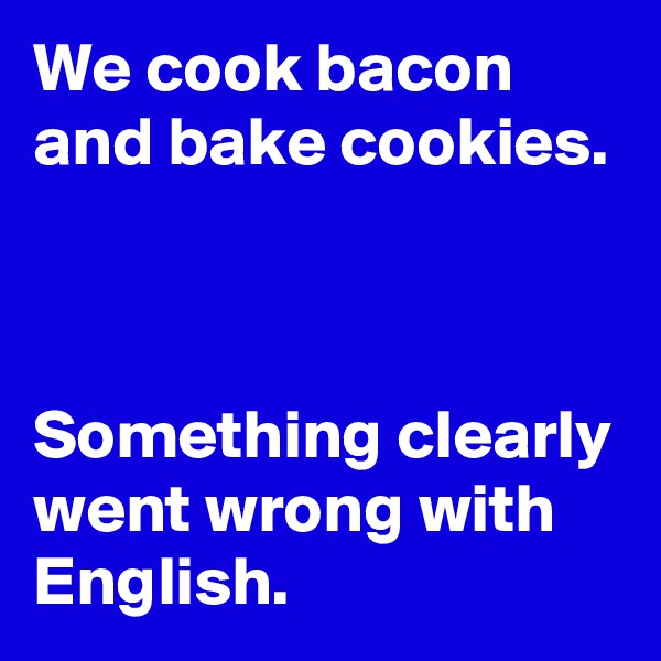 We cook bacon and bake cookies.    Something clearly went wrong with English.