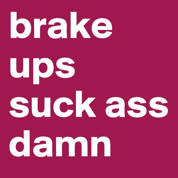 brake ups suck ass damn