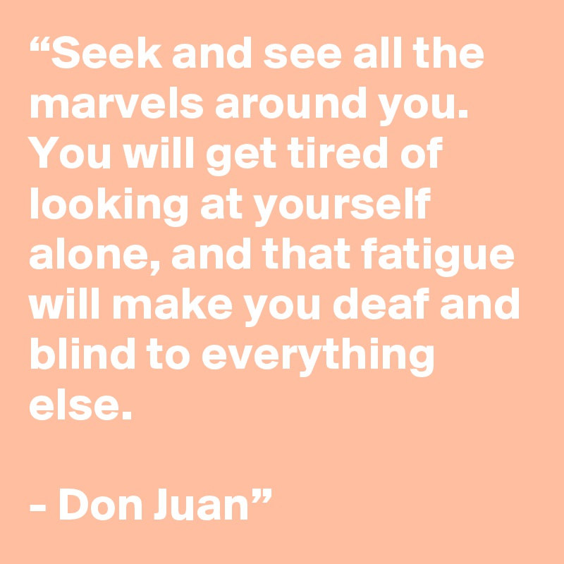 """Seek and see all the marvels around you. You will get tired of looking at yourself alone, and that fatigue will make you deaf and blind to everything else.   - Don Juan"""