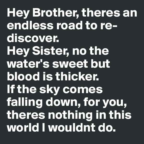 Hey Brother, theres an endless road to re-discover. Hey Sister, no the water's sweet but blood is thicker. If the sky comes falling down, for you, theres nothing in this world I wouldnt do.