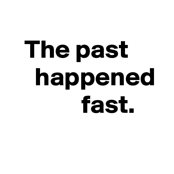 The past            happened               fast.