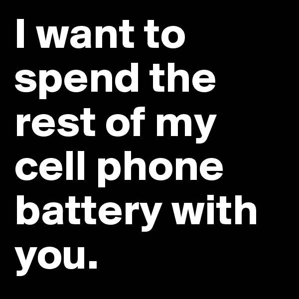 I want to spend the rest of my cell phone battery with you.