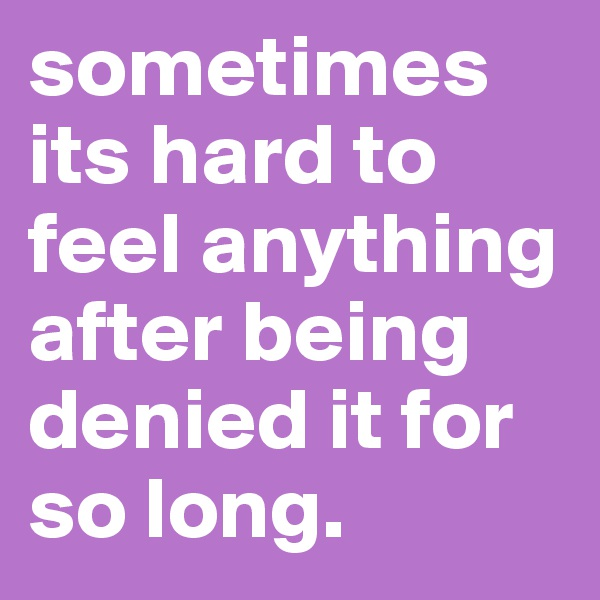 sometimes its hard to feel anything after being denied it for so long.