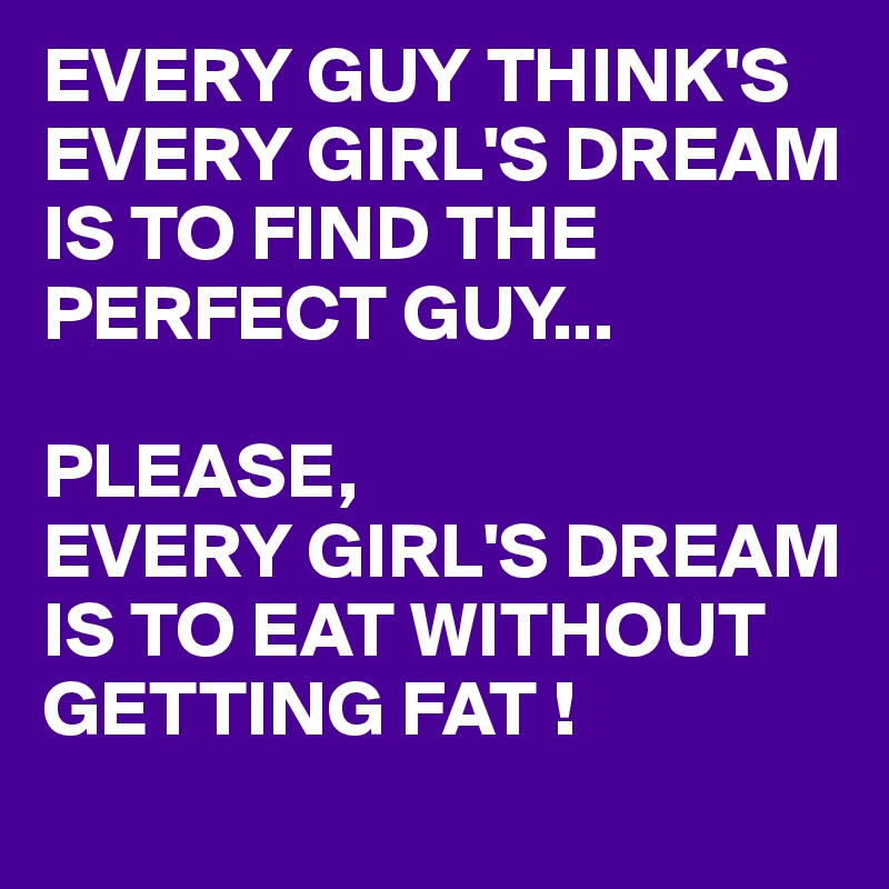 EVERY GUY THINK'S EVERY GIRL'S DREAM IS TO FIND THE PERFECT GUY...  PLEASE, EVERY GIRL'S DREAM IS TO EAT WITHOUT GETTING FAT !