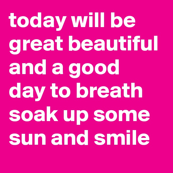 today will be great beautiful and a good day to breath soak up some sun and smile