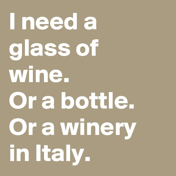 I need a glass of wine. Or a bottle. Or a winery in Italy.