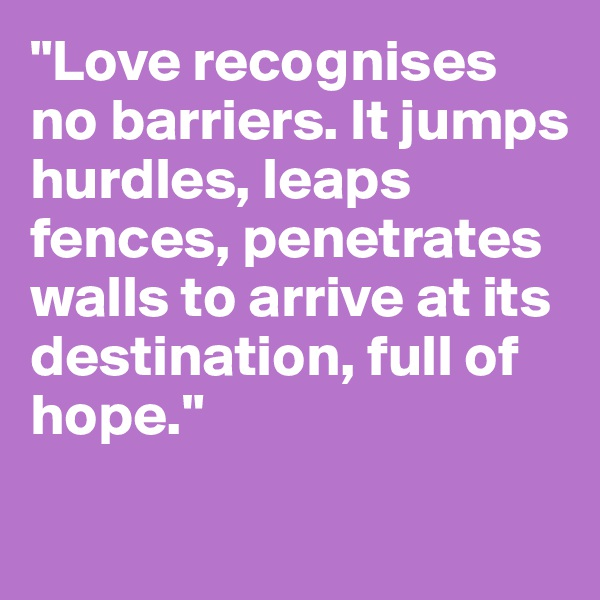 """""""Love recognises no barriers. It jumps hurdles, leaps fences, penetrates walls to arrive at its destination, full of hope."""""""