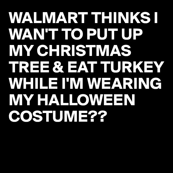 WALMART THINKS I WAN'T TO PUT UP MY CHRISTMAS TREE & EAT TURKEY WHILE I'M WEARING MY HALLOWEEN COSTUME??