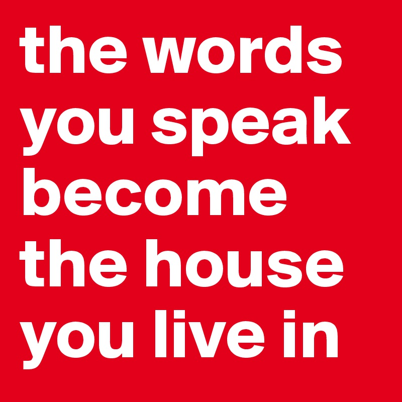 the words you speak become the house you live in