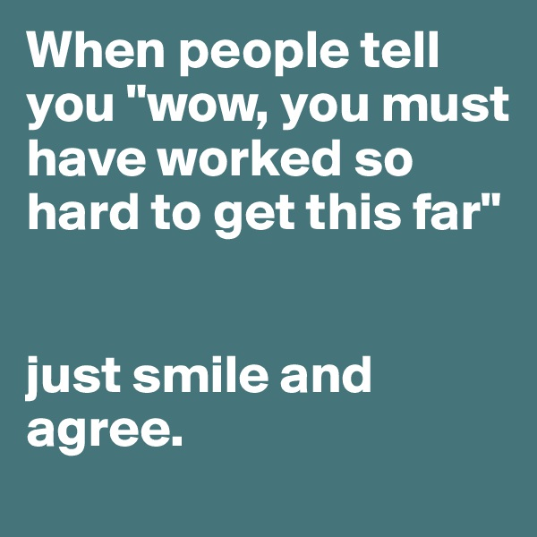 """When people tell you """"wow, you must have worked so hard to get this far""""   just smile and agree."""