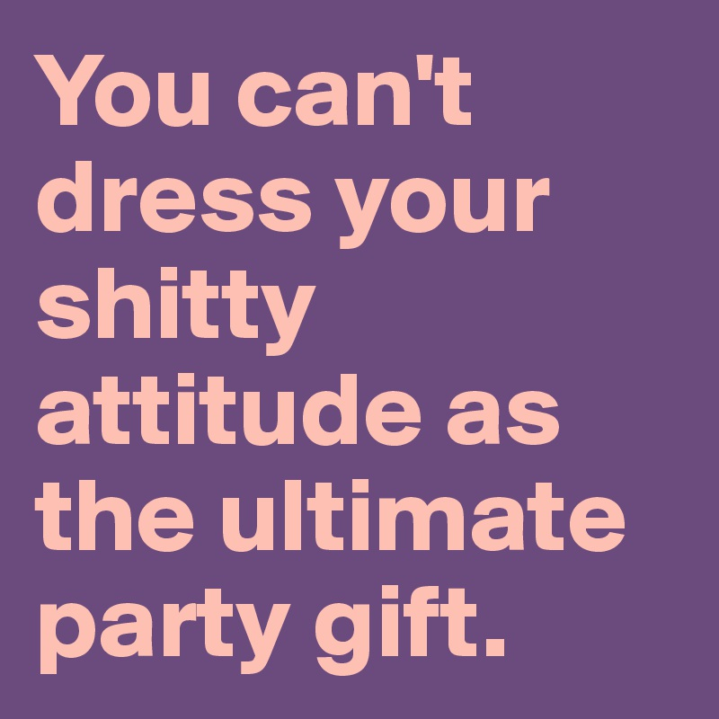 You can't dress your shitty attitude as the ultimate party gift.