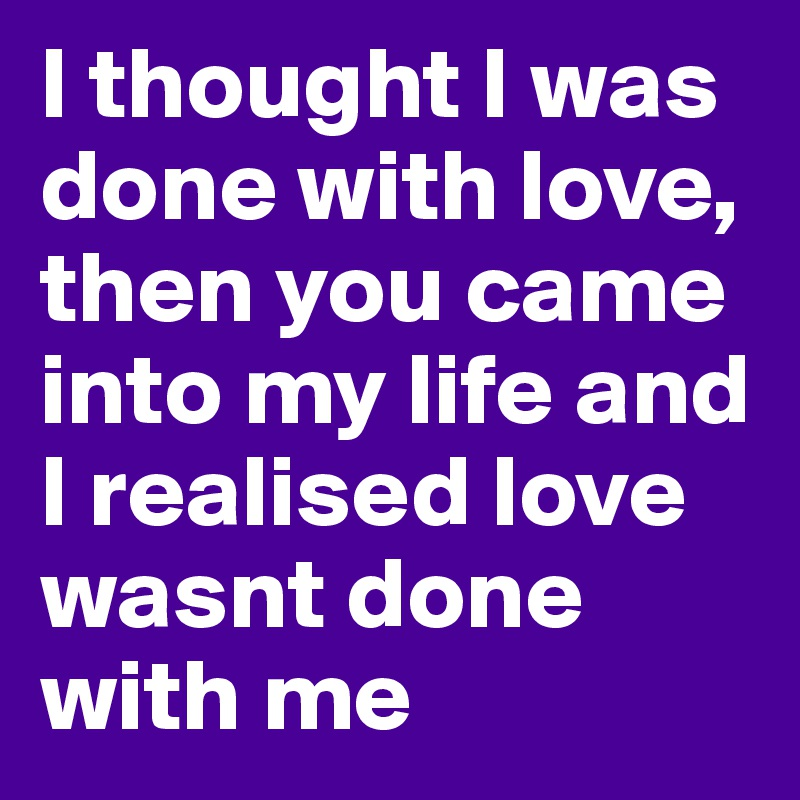 I thought I was done with love, then you came into my life and I realised love wasnt done with me