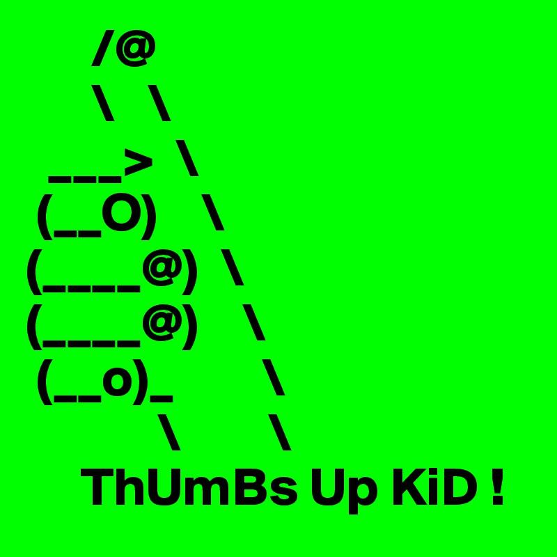 /@       \   \   ___>  \  (__O)    \ (____@)  \ (____@)    \  (__o)_        \             \        \      ThUmBs Up KiD !