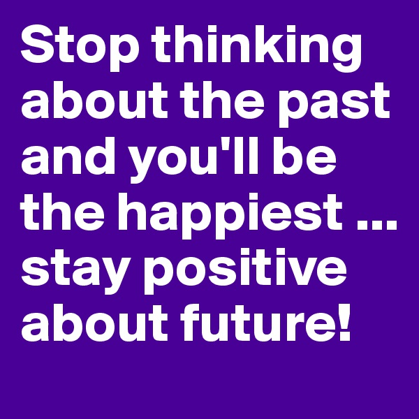 Stop thinking about the past and you'll be the happiest ... stay positive about future!
